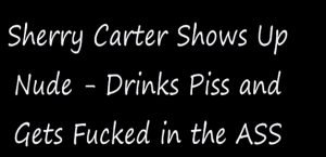 Sherry Carter nude show – Anal sex and Piss Drinking